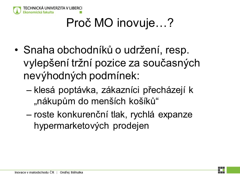 Inovace v maloobchodu ČR | Ondřej Stěhulka Proč MO inovuje…? Snaha obchodníků o udržení, resp. vylepšení tržní pozice za současných nevýhodných podmín
