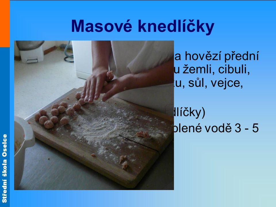 Střední škola Oselce Masové knedlíčky jemně semeleme vepřové a hovězí přední maso, přidáme namočenou žemli, cibuli, strouhanku, hladkou mouku, sůl, vejce, mletý pepř a promícháme tvoříme malé kuličky (knedlíčky) vaříme ve vývaru nebo osolené vodě 3 - 5 minut