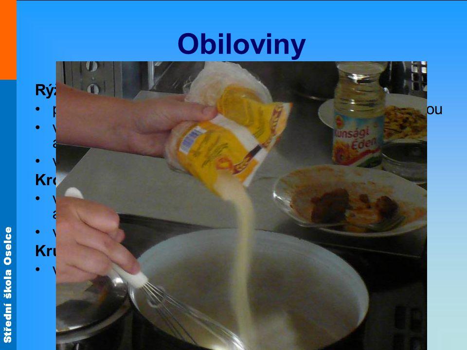 Střední škola Oselce Obiloviny Rýže přebereme, propláchneme studenou a pak horkou vodou vaříme v osolené vroucí vodě, pak scedíme a propláchneme ve studené vodě vařené vložíme do polévky Kroupy, krupky, perličky vaříme v osolené vroucí vodě, pak scedíme a propláchneme ve studené vodě vařené vložíme do polévky Krupici, vločky vaříme v polévce