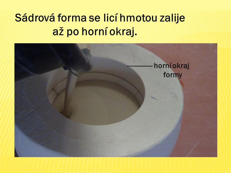 Sádrová forma se licí hmotou zalije až po horní okraj. ------------- horní okraj formy