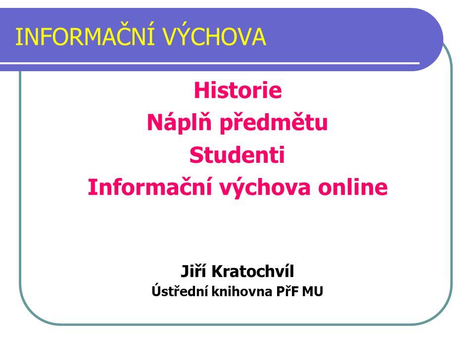 INFORMAČNÍ VÝCHOVA Historie Náplň předmětu Studenti Informační výchova online Jiří Kratochvíl Ústřední knihovna PřF MU