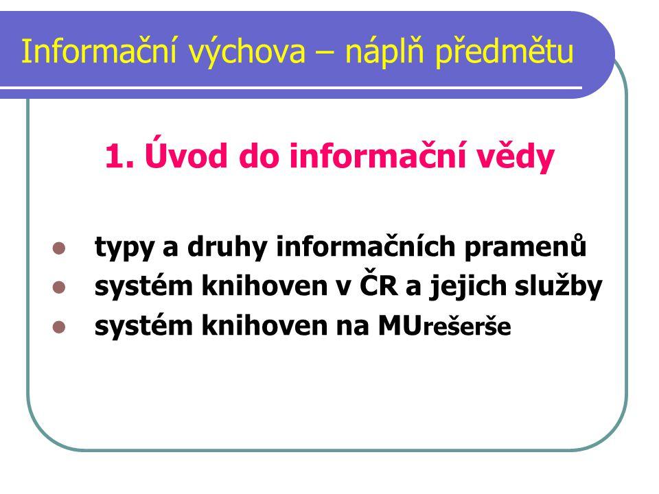 Informační výchova – náplň předmětu 1. Úvod do informační vědy typy a druhy informačních pramenů systém knihoven v ČR a jejich služby systém knihoven
