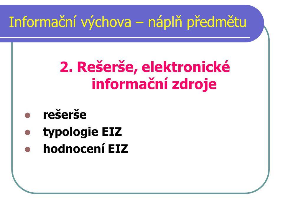 Informační výchova – náplň předmětu 2. Rešerše, elektronické informační zdroje rešerše typologie EIZ hodnocení EIZ