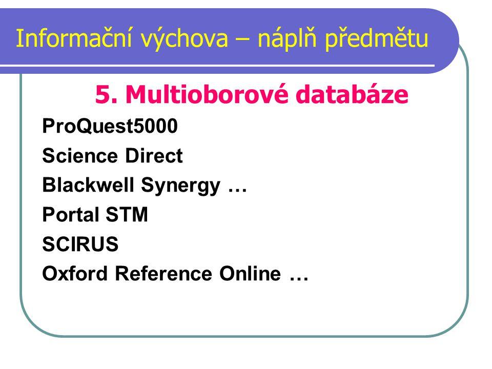 Informační výchova – náplň předmětu 5. Multioborové databáze ProQuest5000 Science Direct Blackwell Synergy … Portal STM SCIRUS Oxford Reference Online