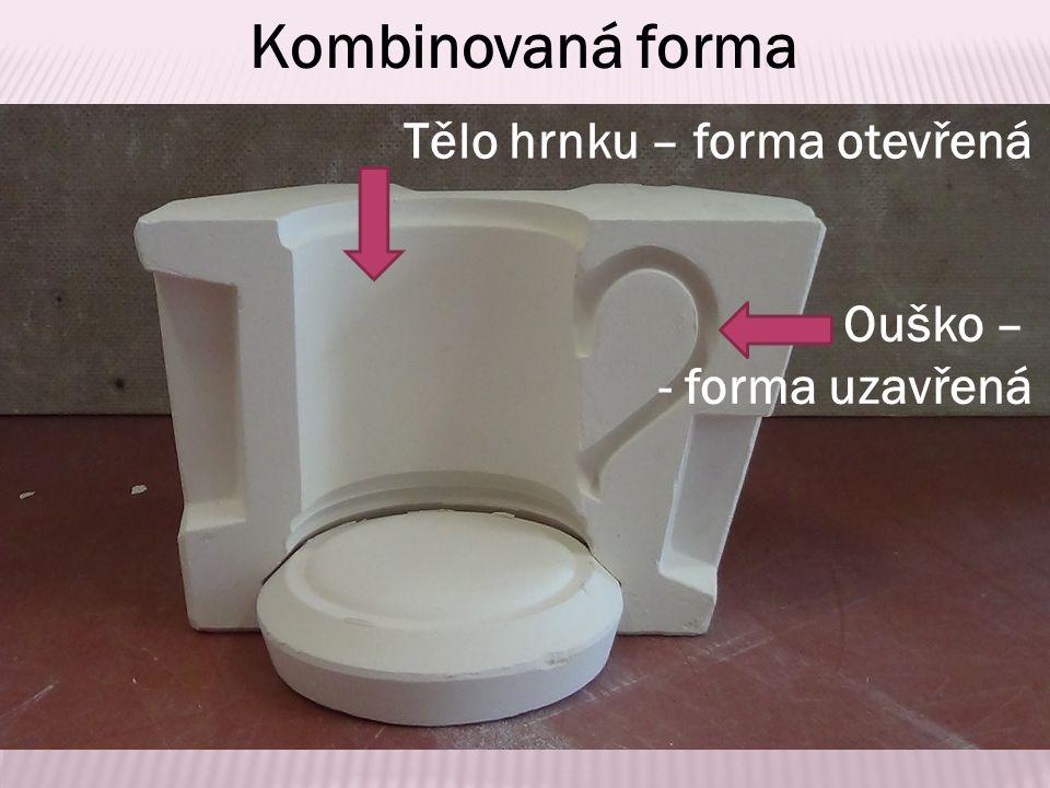 Tělo hrnku – forma otevřená Ouško – - forma uzavřená Kombinovaná forma