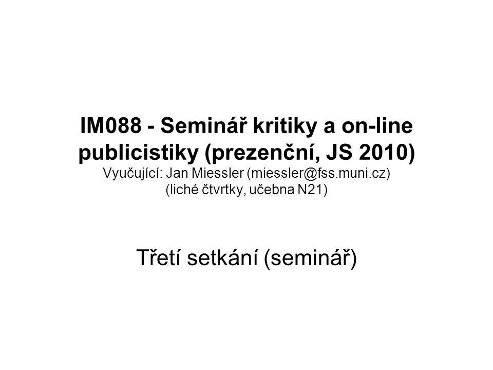 IM088 - Seminář kritiky a on-line publicistiky (prezenční, JS 2010) Vyučující: Jan Miessler (miessler@fss.muni.cz) (liché čtvrtky, učebna N21) Třetí setkání (seminář)