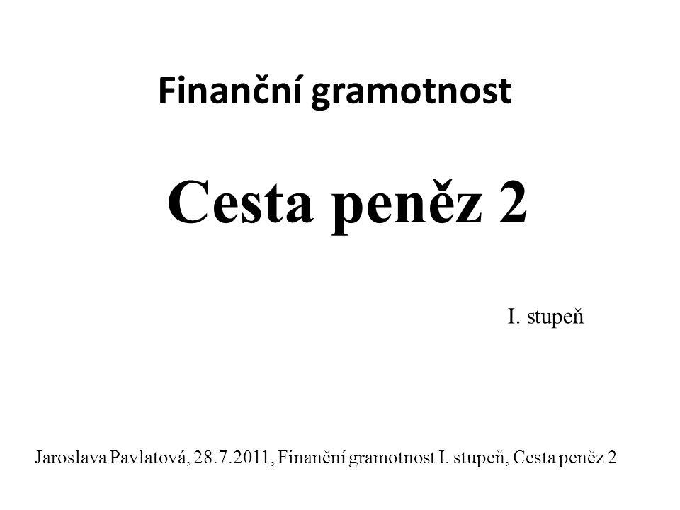 Finanční gramotnost Cesta peněz 2 I.stupeň Jaroslava Pavlatová, 28.7.2011, Finanční gramotnost I.