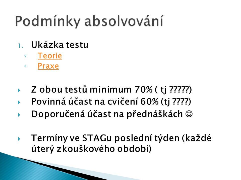 1. Ukázka testu ◦ Teorie Teorie ◦ Praxe Praxe  Z obou testů minimum 70% ( tj ?????)  Povinná účast na cvičení 60% (tj ????)  Doporučená účast na př