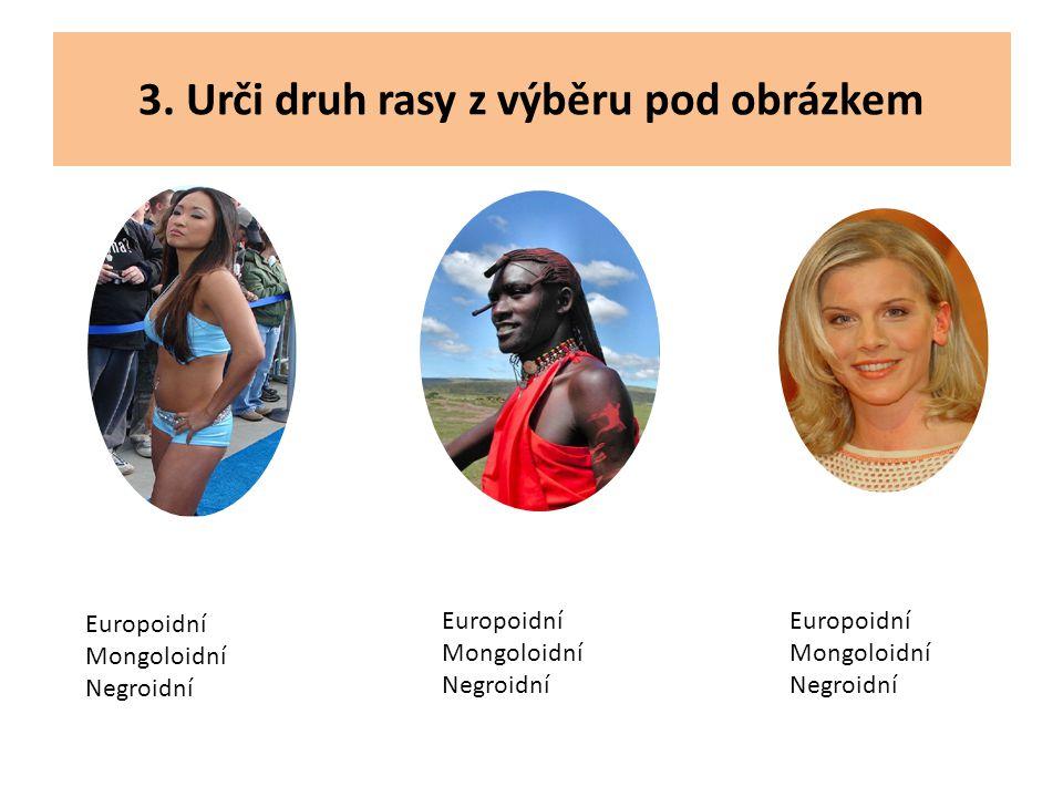 3. Urči druh rasy z výběru pod obrázkem Europoidní Mongoloidní Negroidní Europoidní Mongoloidní Negroidní Europoidní Mongoloidní Negroidní