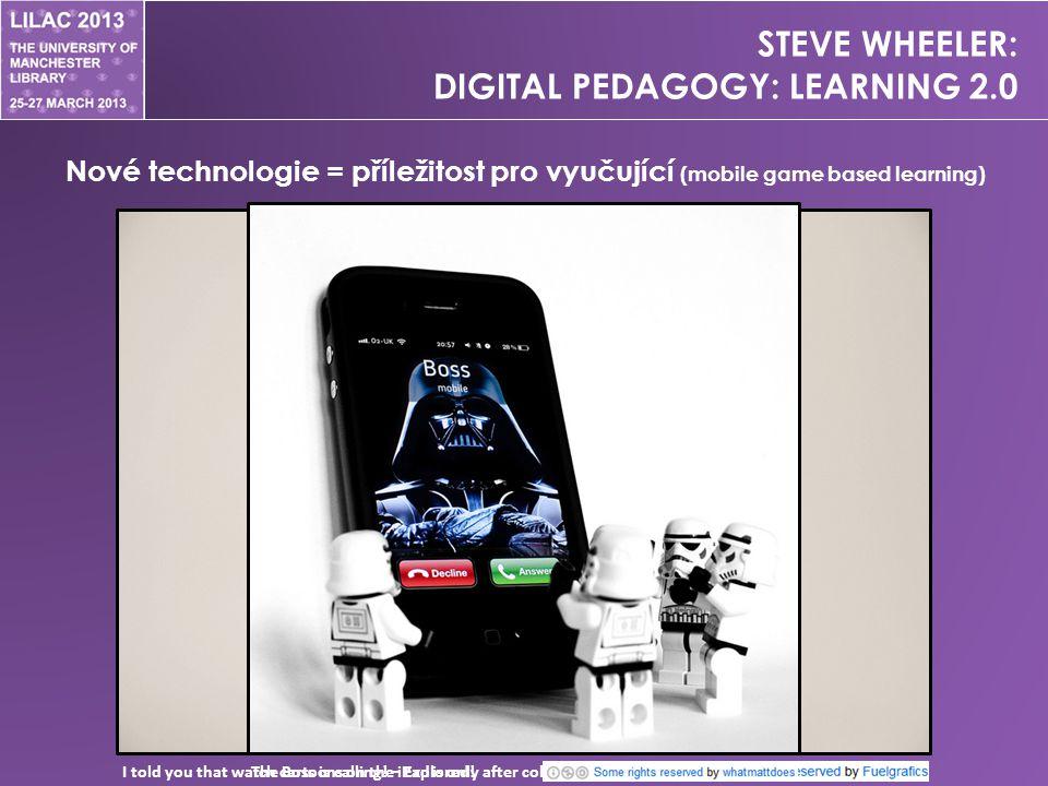 STEVE WHEELER: DIGITAL PEDAGOGY: LEARNING 2.0 Nové technologie = příležitost pro vyučující (mobile game based learning) I told you that watch cartoons on the iPad is only after collecting toysThe Boss is calling.