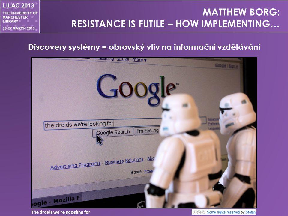 MATTHEW BORG: RESISTANCE IS FUTILE – HOW IMPLEMENTING… Discovery systémy = obrovský vliv na informační vzdělávání The droids we re googling for