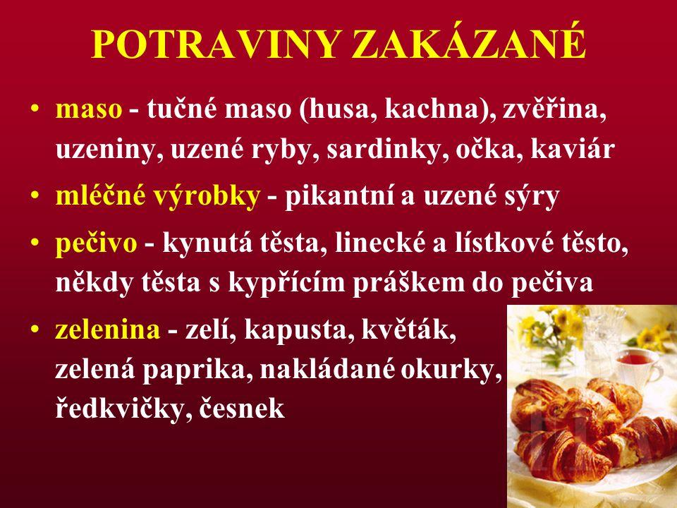 POTRAVINY ZAKÁZANÉ maso - tučné maso (husa, kachna), zvěřina, uzeniny, uzené ryby, sardinky, očka, kaviár mléčné výrobky - pikantní a uzené sýry pečiv