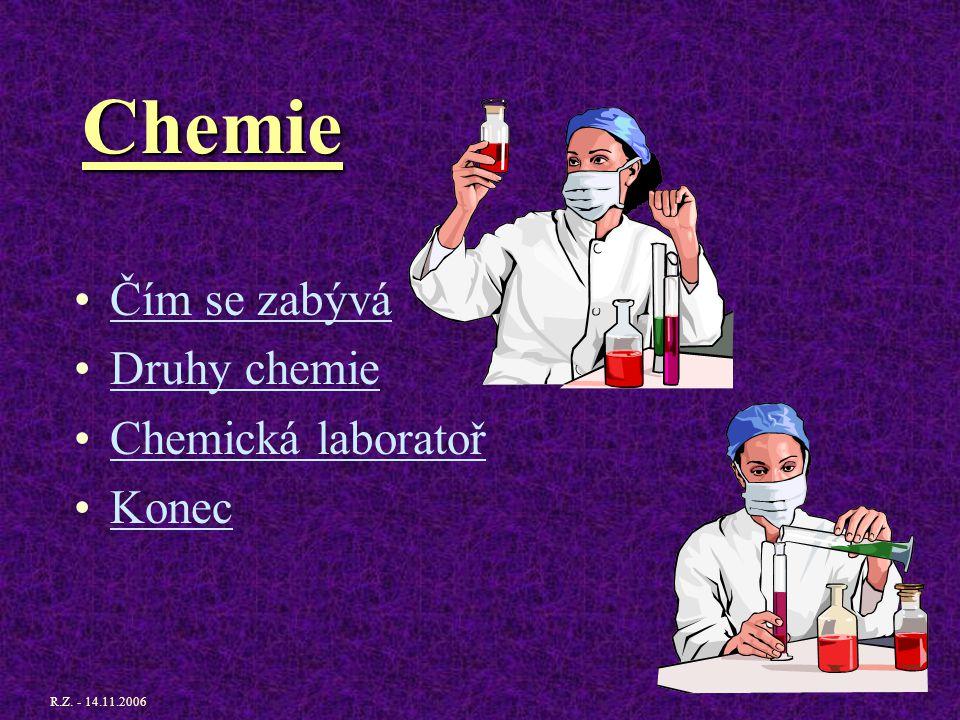 Chemie Čím se zabývá Druhy chemie Chemická laboratoř Konec R.Z. - 14.11.2006