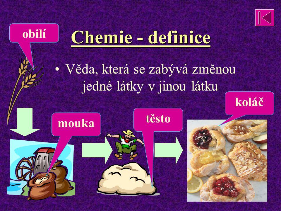 Chemie - definice Věda, která se zabývá změnou jedné látky v jinou látku mouka těsto koláč obilí