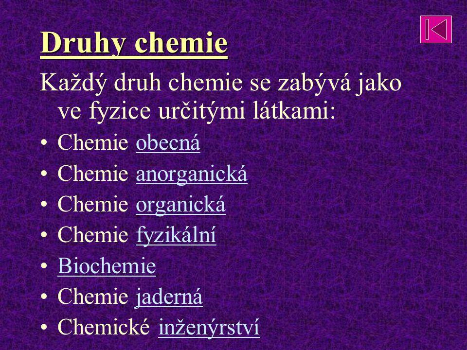 Druhy chemie Každý druh chemie se zabývá jako ve fyzice určitými látkami: Chemie obecná Chemie anorganická Chemie organická Chemie fyzikální Biochemie Chemie jaderná Chemické inženýrství