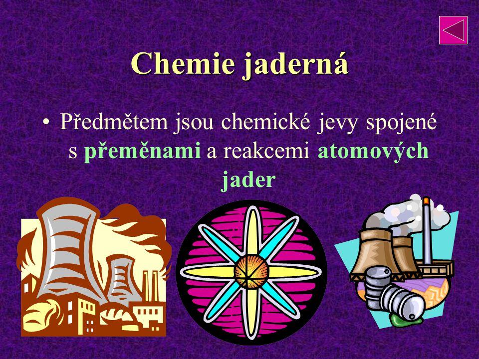 Chemie jaderná Předmětem jsou chemické jevy spojené s přeměnami a reakcemi atomových jader