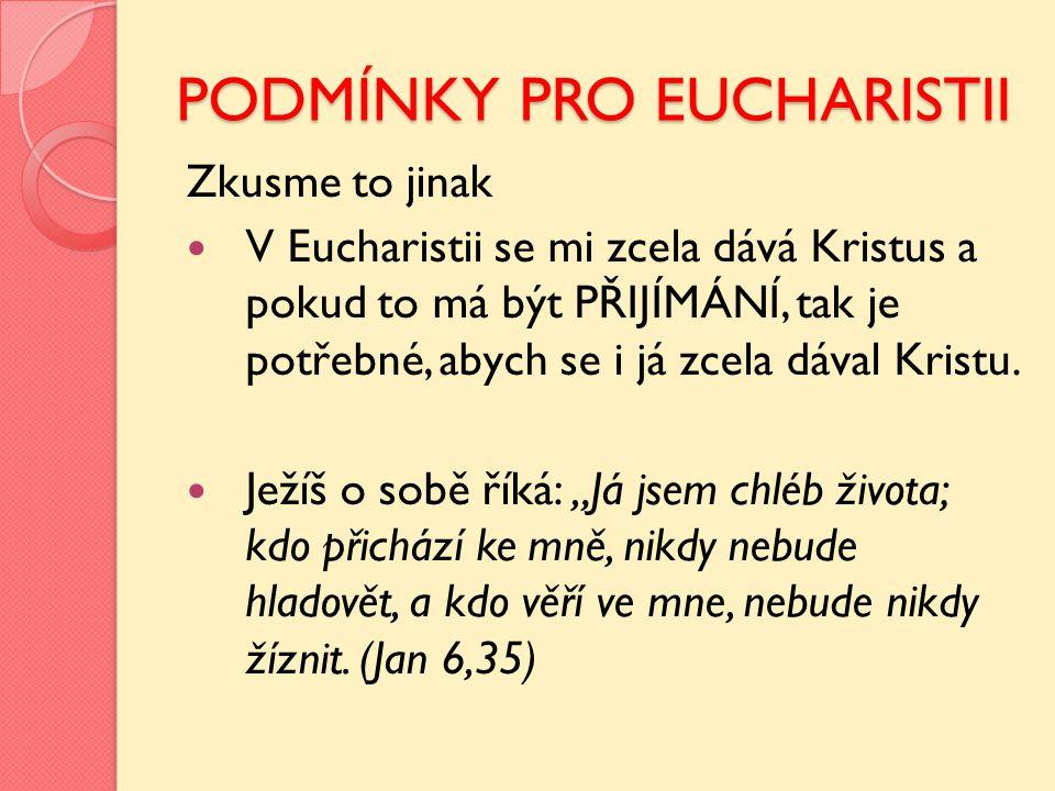 PODMÍNKY PRO EUCHARISTII Zkusme to jinak V Eucharistii se mi zcela dává Kristus a pokud to má být PŘIJÍMÁNÍ, tak je potřebné, abych se i já zcela dáva