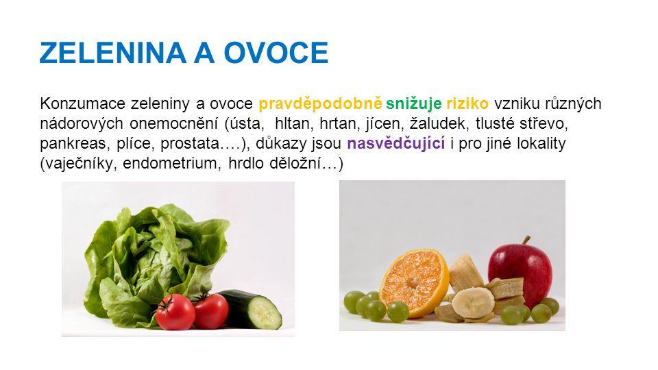 ZELENINA A OVOCE Konzumace zeleniny a ovoce pravděpodobně snižuje riziko vzniku různých nádorových onemocnění (ústa, hltan, hrtan, jícen, žaludek, tlusté střevo, pankreas, plíce, prostata….), důkazy jsou nasvědčující i pro jiné lokality (vaječníky, endometrium, hrdlo děložní…)