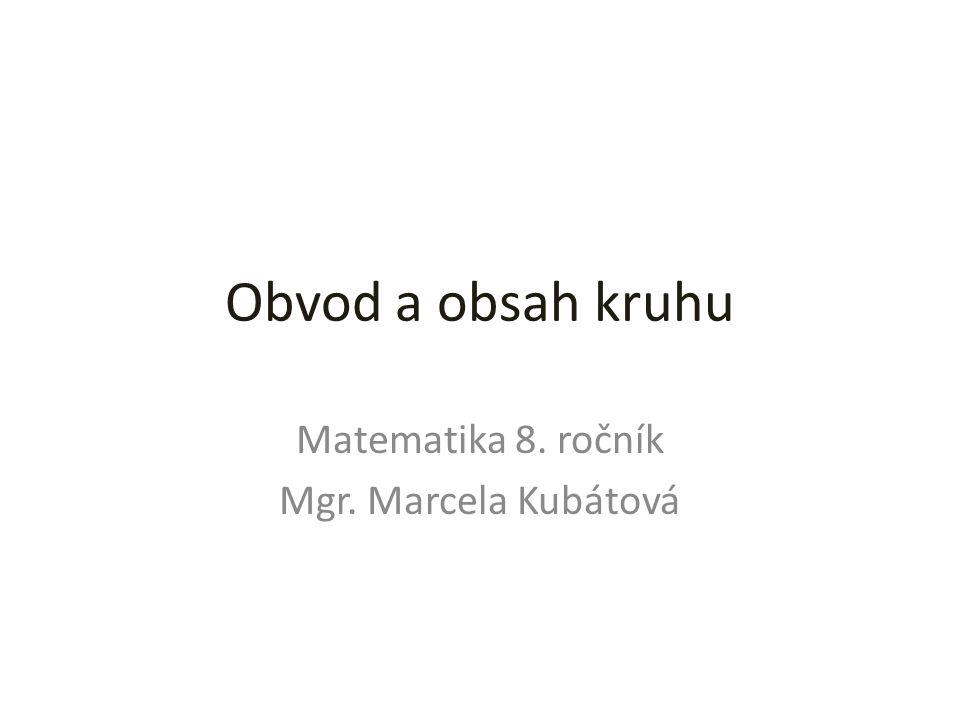 Obvod a obsah kruhu Matematika 8. ročník Mgr. Marcela Kubátová