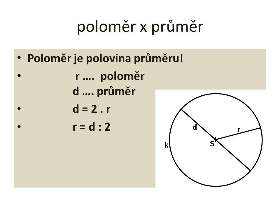 poloměr x průměr Poloměr je polovina průměru! r …. poloměr d …. průměr d = 2. r r = d : 2