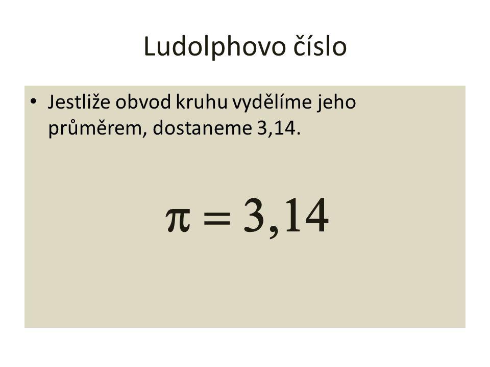 Ludolphovo číslo Jestliže obvod kruhu vydělíme jeho průměrem, dostaneme 3,14.  