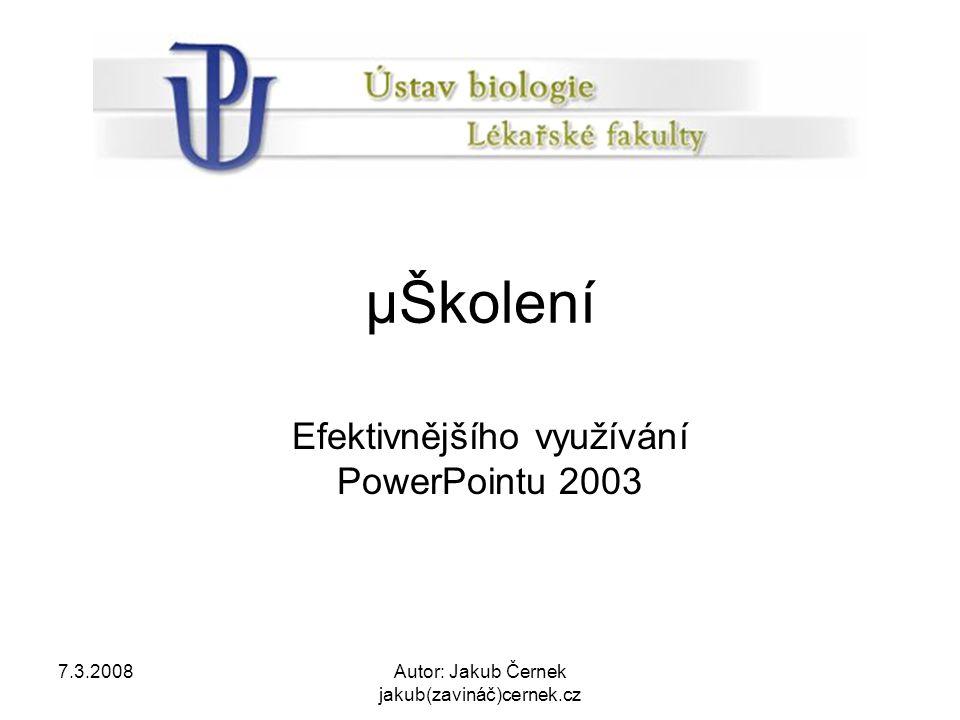 7.3.2008Autor: Jakub Černek jakub(zavináč)cernek.cz µŠkolení Efektivnějšího využívání PowerPointu 2003