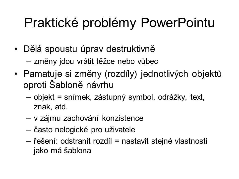 Praktické problémy PowerPointu Dělá spoustu úprav destruktivně –změny jdou vrátit těžce nebo vůbec Pamatuje si změny (rozdíly) jednotlivých objektů oproti Šabloně návrhu –objekt = snímek, zástupný symbol, odrážky, text, znak, atd.