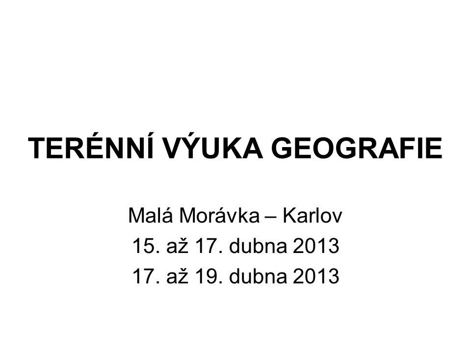 TERÉNNÍ VÝUKA GEOGRAFIE Malá Morávka – Karlov 15. až 17. dubna 2013 17. až 19. dubna 2013