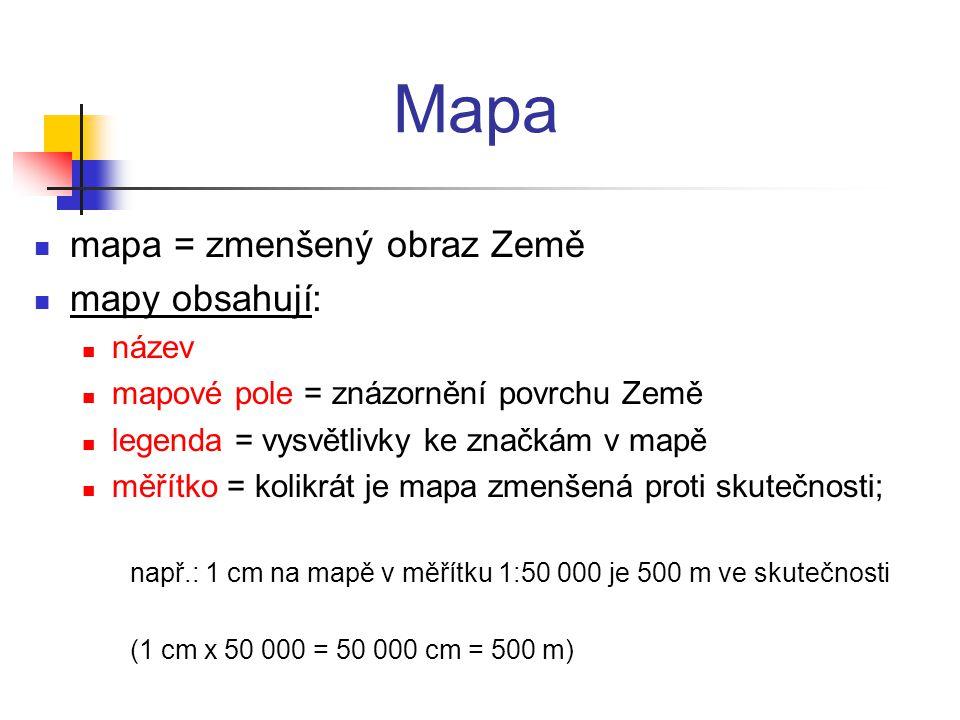 Mapa mapa = zmenšený obraz Země mapy obsahují: název mapové pole = znázornění povrchu Země legenda = vysvětlivky ke značkám v mapě měřítko = kolikrát je mapa zmenšená proti skutečnosti; např.: 1 cm na mapě v měřítku 1:50 000 je 500 m ve skutečnosti (1 cm x 50 000 = 50 000 cm = 500 m)