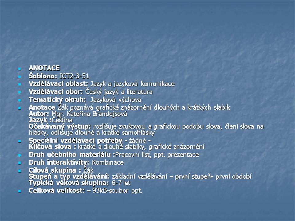 ANOTACE ANOTACE Šablona: ICT2-3-51 Šablona: ICT2-3-51 Vzdělávací oblast: Jazyk a jazyková komunikace Vzdělávací oblast: Jazyk a jazyková komunikace Vzdělávací obor: Český jazyk a literatura Vzdělávací obor: Český jazyk a literatura Tematický okruh: Jazyková výchova Tematický okruh: Jazyková výchova Anotace Žák poznává grafické znázornění dlouhých a krátkých slabik Autor: Mgr.