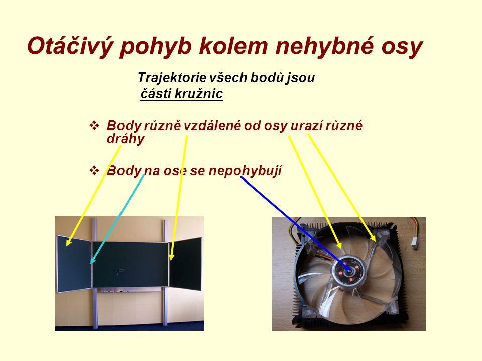 Otáčivý pohyb kolem nehybné osy Trajektorie všech bodů jsou části kružnic  Body různě vzdálené od osy urazí různé dráhy  Body na ose se nepohybují