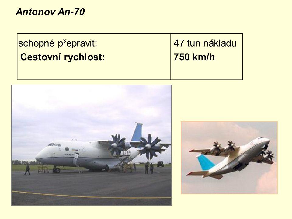 Antonov An-70 schopné přepravit: 47 tun nákladu Cestovní rychlost:750 km/h