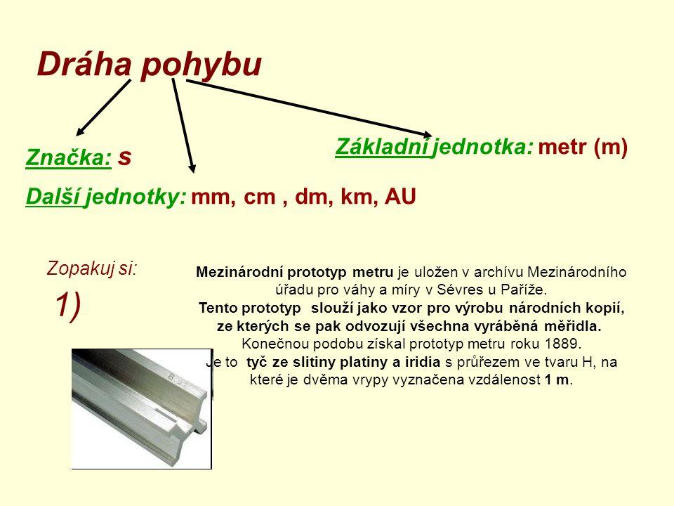 Dráha pohybu Značka: s Základní jednotka: metr (m) Další jednotky: mm, cm, dm, km, AU Mezinárodní prototyp metru je uložen v archívu Mezinárodního úřa