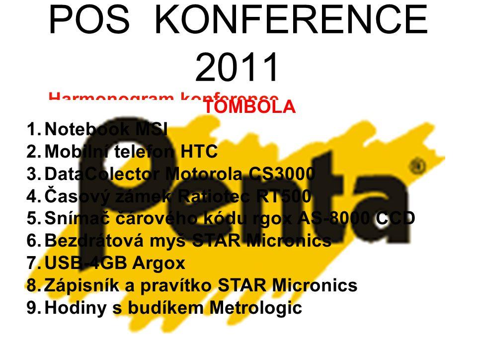 POS KONFERENCE 2011 Harmonogram konference 8:30 – 9:00REGISTRACE 9:00 – 9:10ÚVOD 9:10 – 9:40STAR 9:40 – 10:10FISKÁLNÍ POKLADNY 10:10 – 10:40POS 10:40 – 10:50COFFEE BREAK 10:50 – 11:20MOTOROLA 11:20 – 11:50ZEBRA 12:00 – 13:00RAUT 13:00 – 13:30AGROX, CIPHER LAB 13:30 – 14:00GIGA+RATIOTEC 14:00 – 14:30ELO 14:30 – 15:00VIA 15:00 – 15:30COFFEE BREAK + DOTAZY 15:30 – 15:40TOMBOLA TOMBOLA 1.Notebook MSI 2.Mobilní telefon HTC 3.DataColector Motorola CS3000 4.Časový zámek Ratiotec RT500 5.Snímač čárového kódu rgox AS-8000 CCD 6.Bezdrátová myš STAR Micronics 7.USB-4GB Argox 8.Zápisník a pravítko STAR Micronics 9.Hodiny s budíkem Metrologic