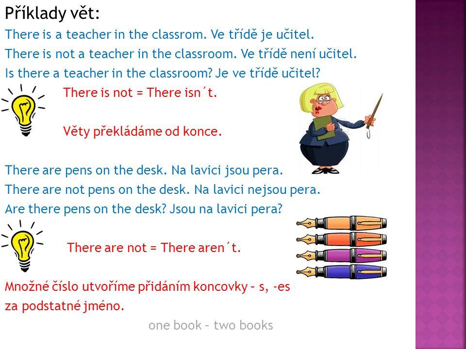 Příklady vět: There is a teacher in the classrom. Ve třídě je učitel.
