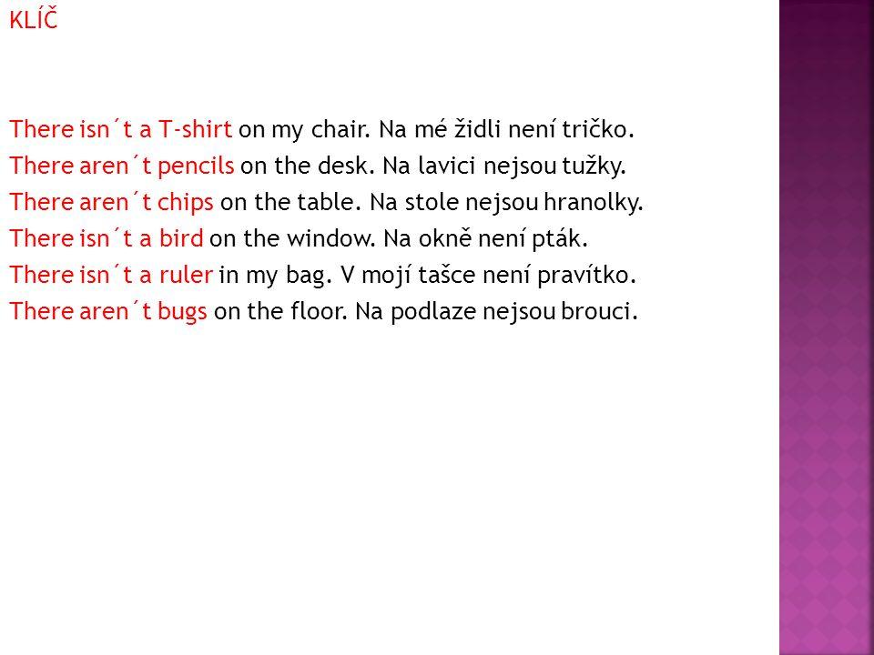 KLÍČ There isn´t a T-shirt on my chair. Na mé židli není tričko.