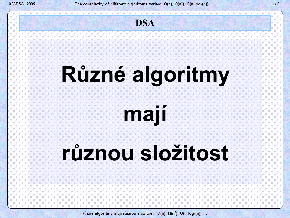 2 / 6X36DSA 2005The complexity of different algorithms varies: O(n), Ω(n 2 ), Θ(n·log 2 (n)), … Různé algoritmy mají různou složitost: O(n), Ω(n 2 ), Θ(n·log 2 (n)), … DSA The complexity of different algorithms varies