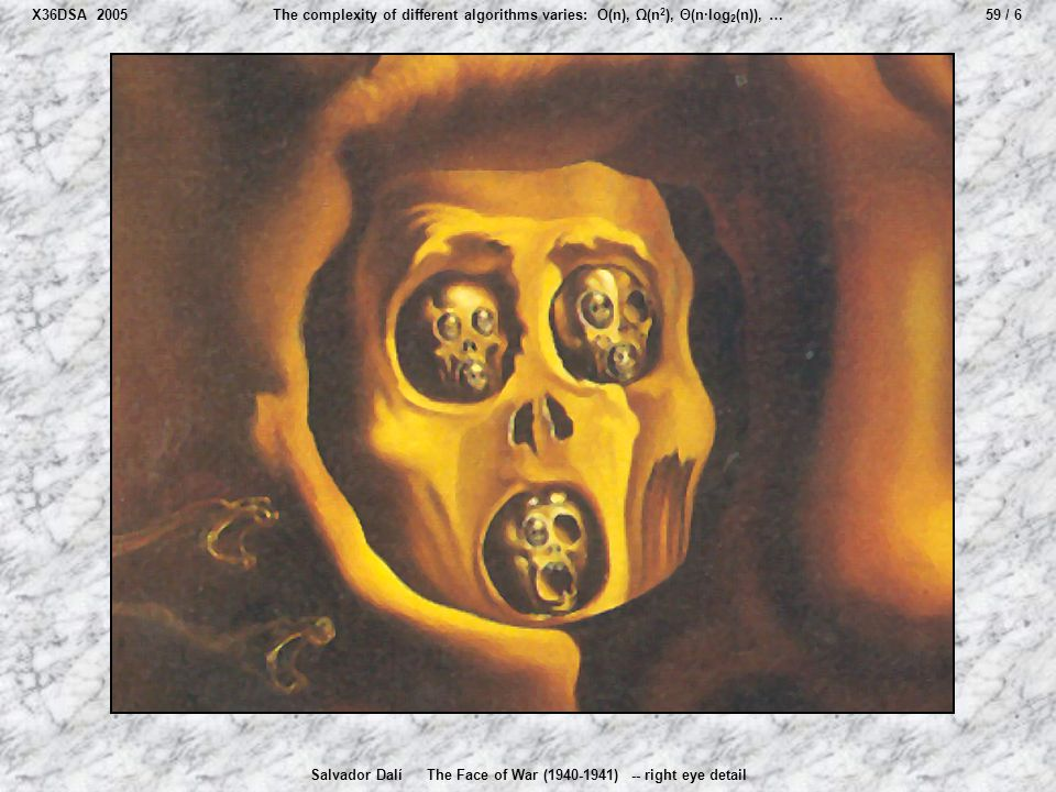 59 / 6The complexity of different algorithms varies: O(n), Ω(n 2 ), Θ(n·log 2 (n)), … Salvador Dalí The Face of War (1940-1941) -- right eye detail X3