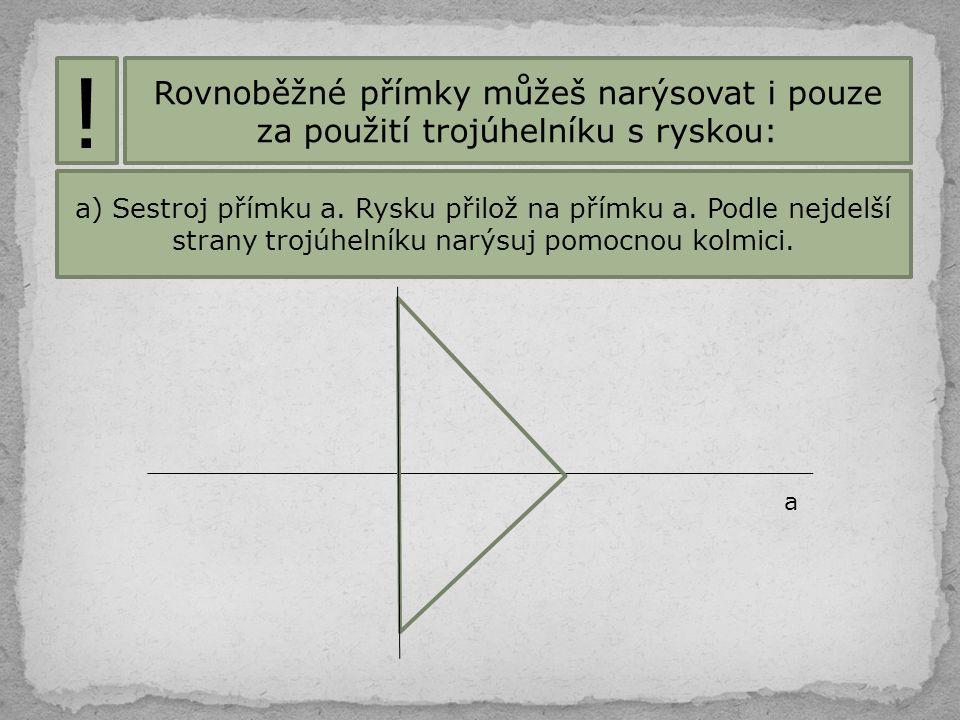 Rovnoběžné přímky můžeš narýsovat i pouze za použití trojúhelníku s ryskou: ! a) Sestroj přímku a. Rysku přilož na přímku a. Podle nejdelší strany tro