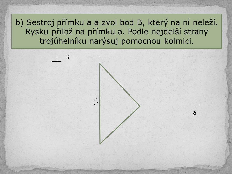 b) Sestroj přímku a a zvol bod B, který na ní neleží. Rysku přilož na přímku a. Podle nejdelší strany trojúhelníku narýsuj pomocnou kolmici. a B.