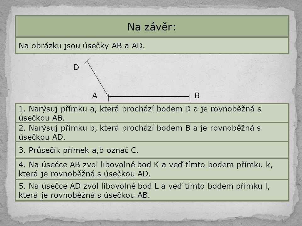 Na závěr: Na obrázku jsou úsečky AB a AD. BA D 1. Narýsuj přímku a, která prochází bodem D a je rovnoběžná s úsečkou AB. 2. Narýsuj přímku b, která pr