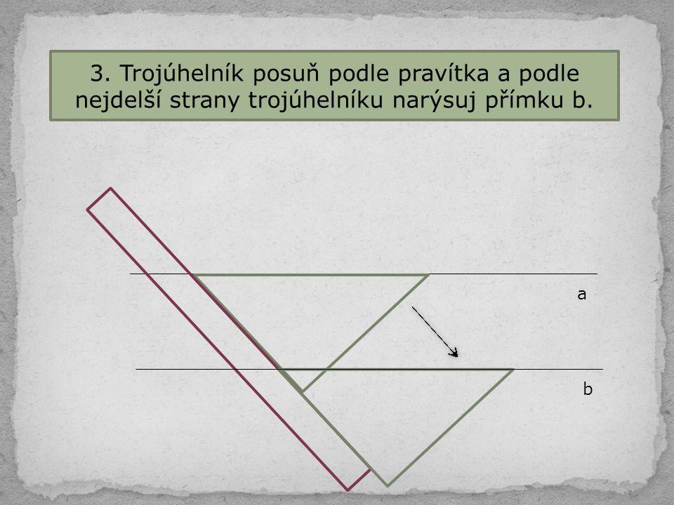 3. Trojúhelník posuň podle pravítka a podle nejdelší strany trojúhelníku narýsuj přímku b. a b