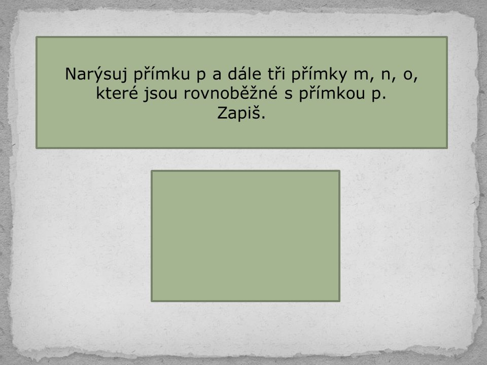 Narýsuj přímku p a dále tři přímky m, n, o, které jsou rovnoběžné s přímkou p. Zapiš. p || m p || n p || o p || m || n || o