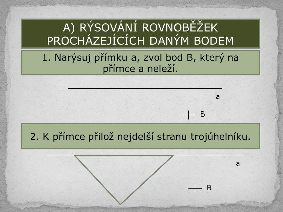 A) RÝSOVÁNÍ ROVNOBĚŽEK PROCHÁZEJÍCÍCH DANÝM BODEM 1. Narýsuj přímku a, zvol bod B, který na přímce a neleží. a B 2. K přímce přilož nejdelší stranu tr