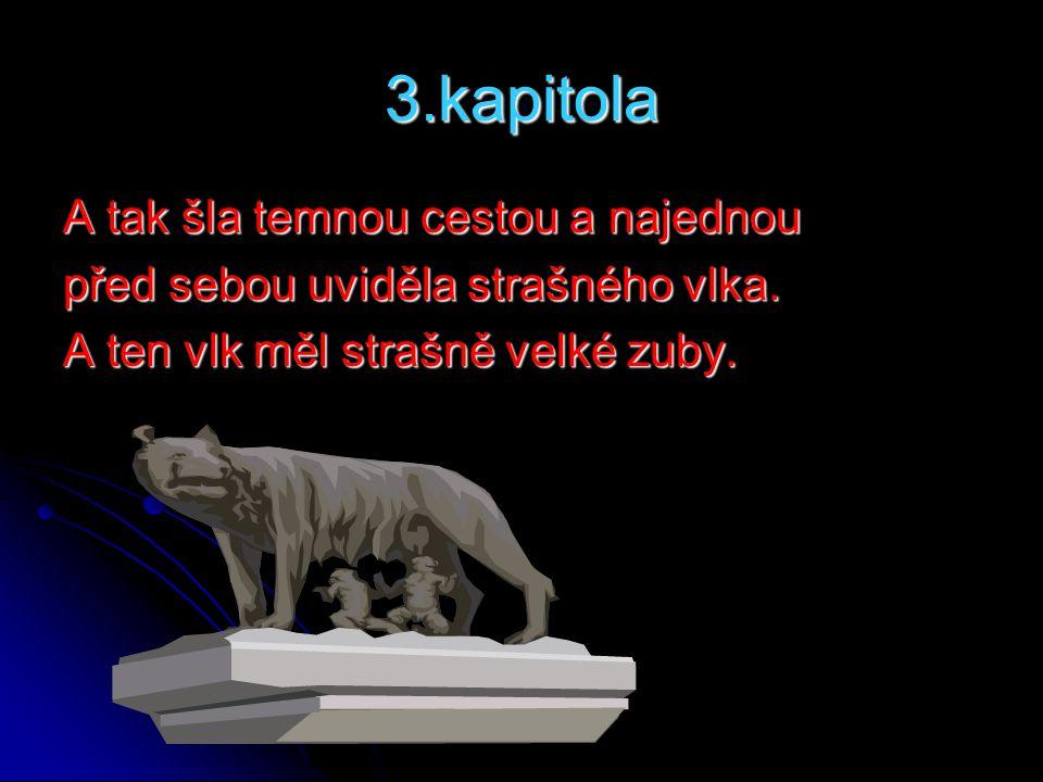 3.kapitola A tak šla temnou cestou a najednou před sebou uviděla strašného vlka. A ten vlk měl strašně velké zuby.