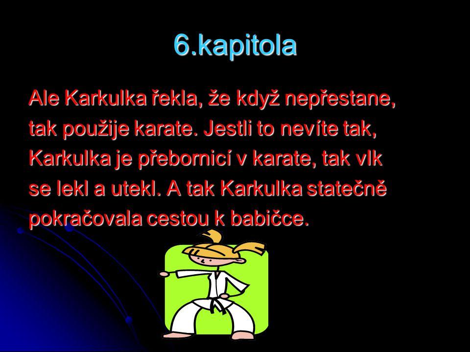 6.kapitola Ale Karkulka řekla, že když nepřestane, tak použije karate. Jestli to nevíte tak, Karkulka je přebornicí v karate, tak vlk se lekl a utekl.