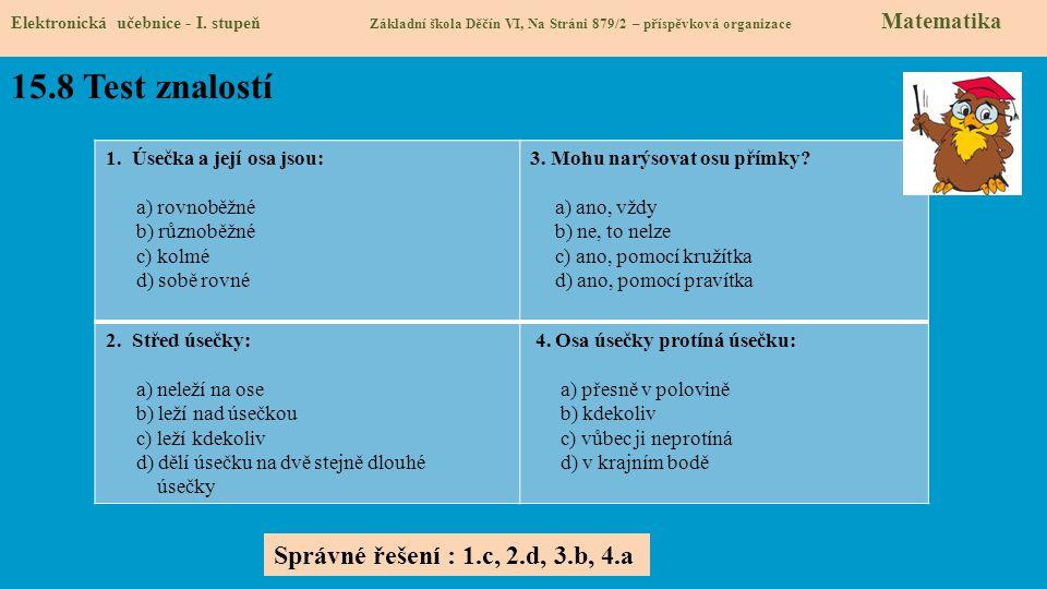 15.8 Test znalostí Elektronická učebnice - I. stupeň Základní škola Děčín VI, Na Stráni 879/2 – příspěvková organizace Matematika 1. Úsečka a její osa