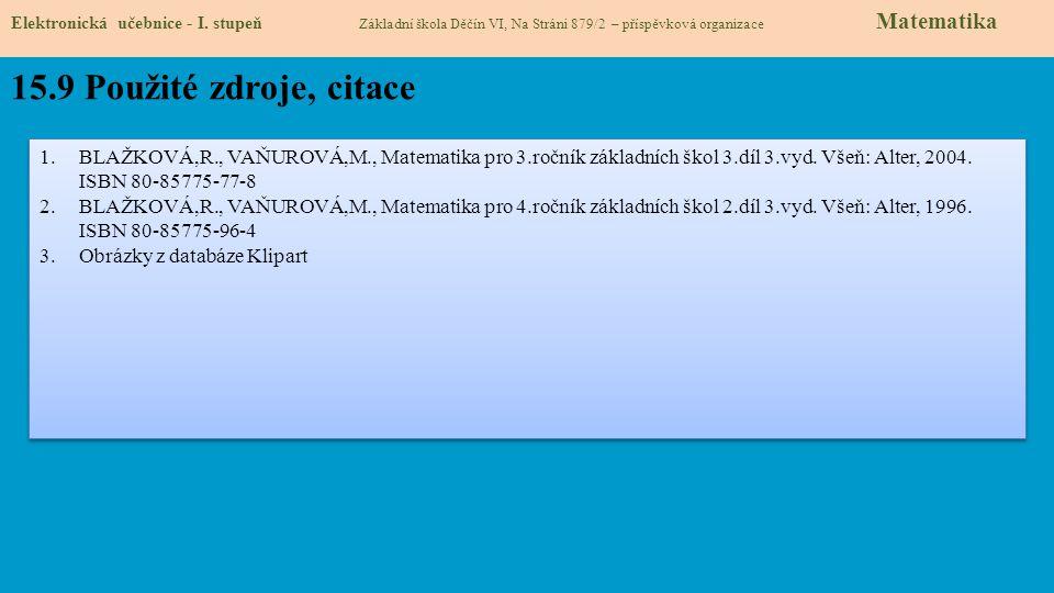 Elektronická učebnice - I. stupeň Základní škola Děčín VI, Na Stráni 879/2 – příspěvková organizace Matematika 15.9 Použité zdroje, citace 1.BLAŽKOVÁ,
