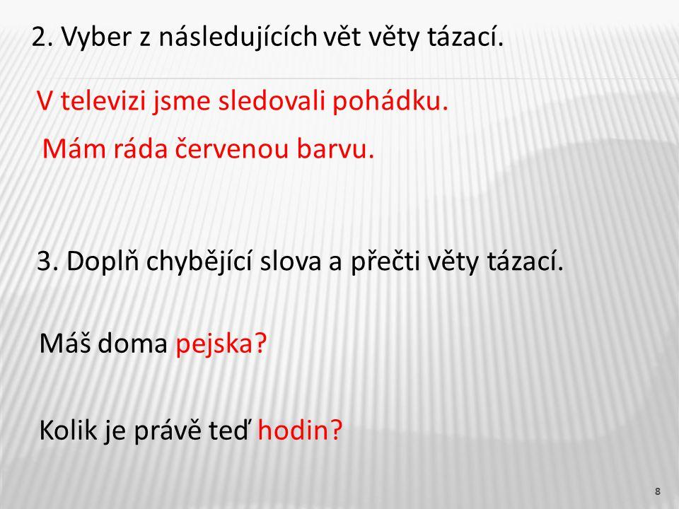 8 2. Vyber z následujících vět věty tázací. V televizi jsme sledovali pohádku.