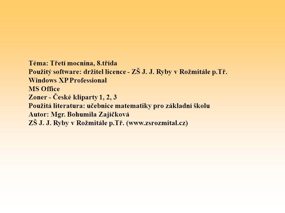 Téma: Třetí mocnina, 8.třída Použitý software: držitel licence - ZŠ J. J. Ryby v Rožmitále p.Tř. Windows XP Professional MS Office Zoner - České klipa